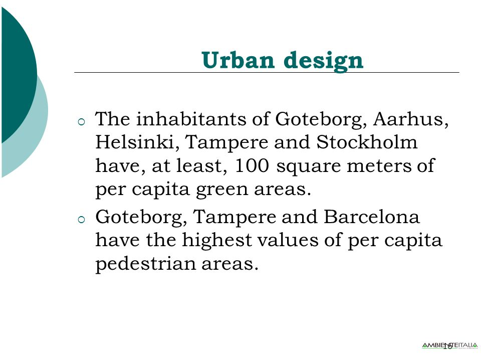 16 Urban design  The inhabitants of Goteborg, Aarhus, Helsinki, Tampere and Stockholm have, at least, 100 square meters of per capita green areas.