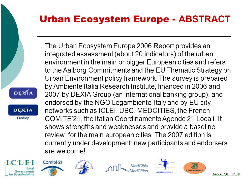 2 The Urban Ecosystem Europe 2006 Report provides an integrated assessment (about 20 indicators) of the urban environment in the main or bigger European cities and refers to the Aalborg Commitments and the EU Thematic Strategy on Urban Environment policy framework.