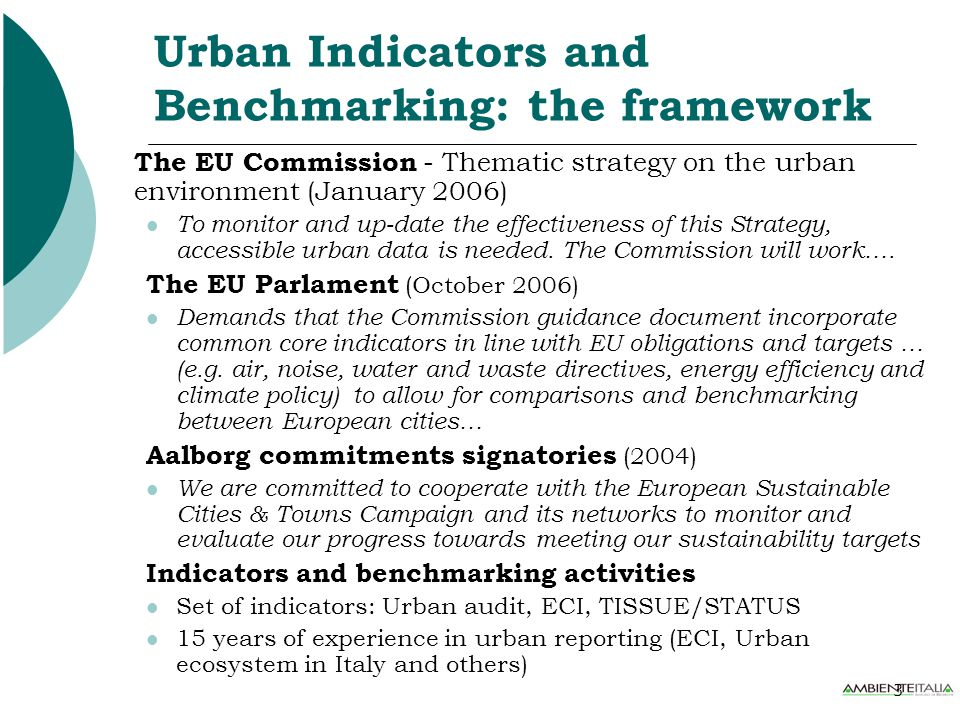 3 Urban Indicators and Benchmarking: the framework The EU Commission - Thematic strategy on the urban environment (January 2006) To monitor and up-date the effectiveness of this Strategy, accessible urban data is needed.