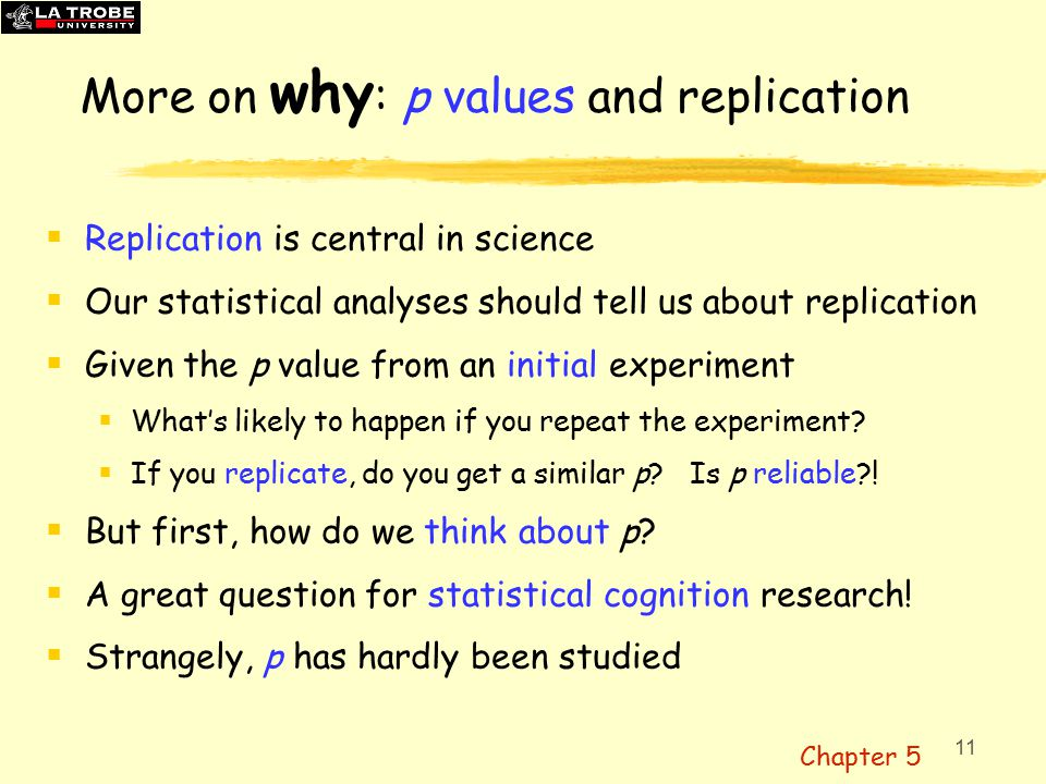 11 More on why : p values and replication  Replication is central in science  Our statistical analyses should tell us about replication  Given the p value from an initial experiment  What's likely to happen if you repeat the experiment.