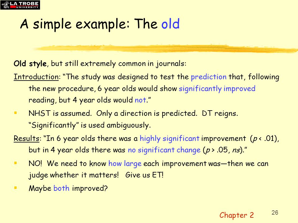 26 A simple example: The old Old style, but still extremely common in journals: Introduction: The study was designed to test the prediction that, following the new procedure, 6 year olds would show significantly improved reading, but 4 year olds would not.  NHST is assumed.