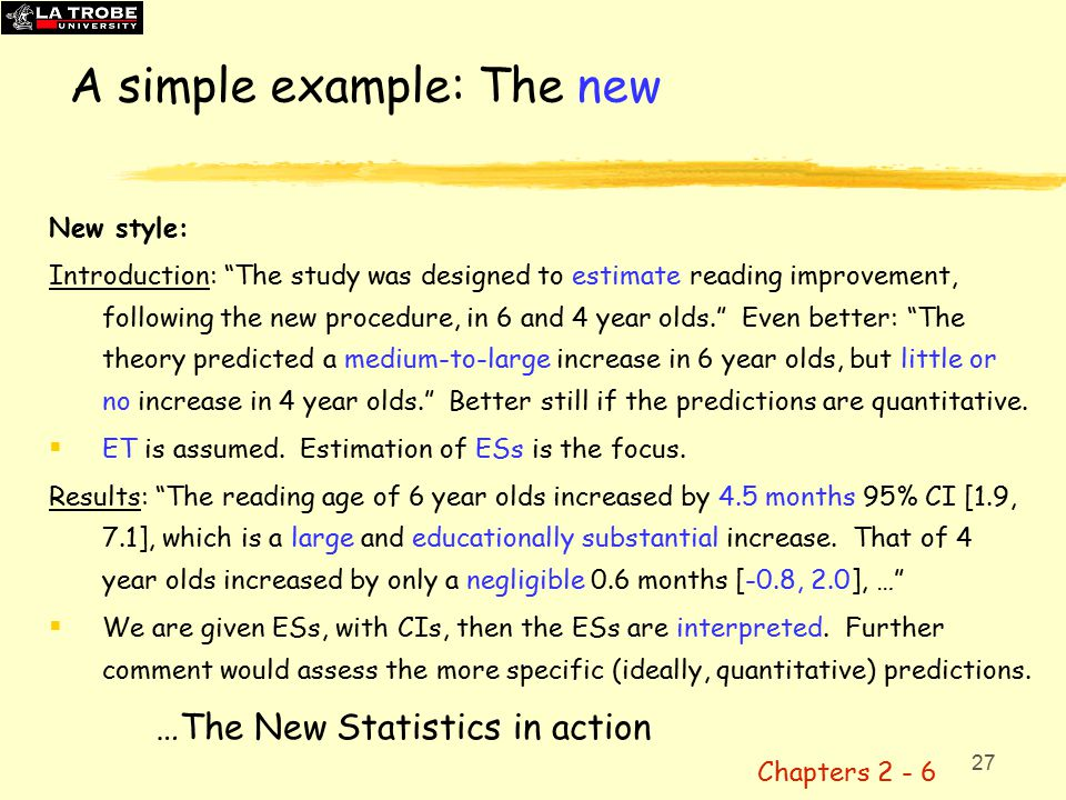 27 A simple example: The new New style: Introduction: The study was designed to estimate reading improvement, following the new procedure, in 6 and 4 year olds. Even better: The theory predicted a medium-to-large increase in 6 year olds, but little or no increase in 4 year olds. Better still if the predictions are quantitative.