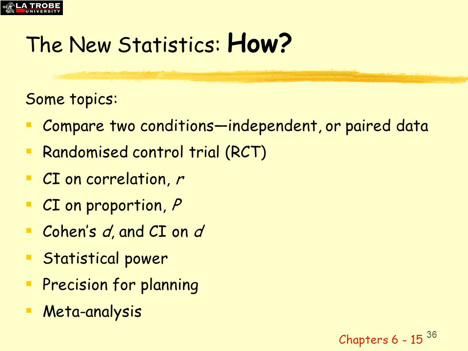 36 Some topics:  Compare two conditions—independent, or paired data  Randomised control trial (RCT)  CI on correlation, r  CI on proportion, P  Cohen's d, and CI on d  Statistical power  Precision for planning  Meta-analysis Chapters 6 - 15 The New Statistics: How