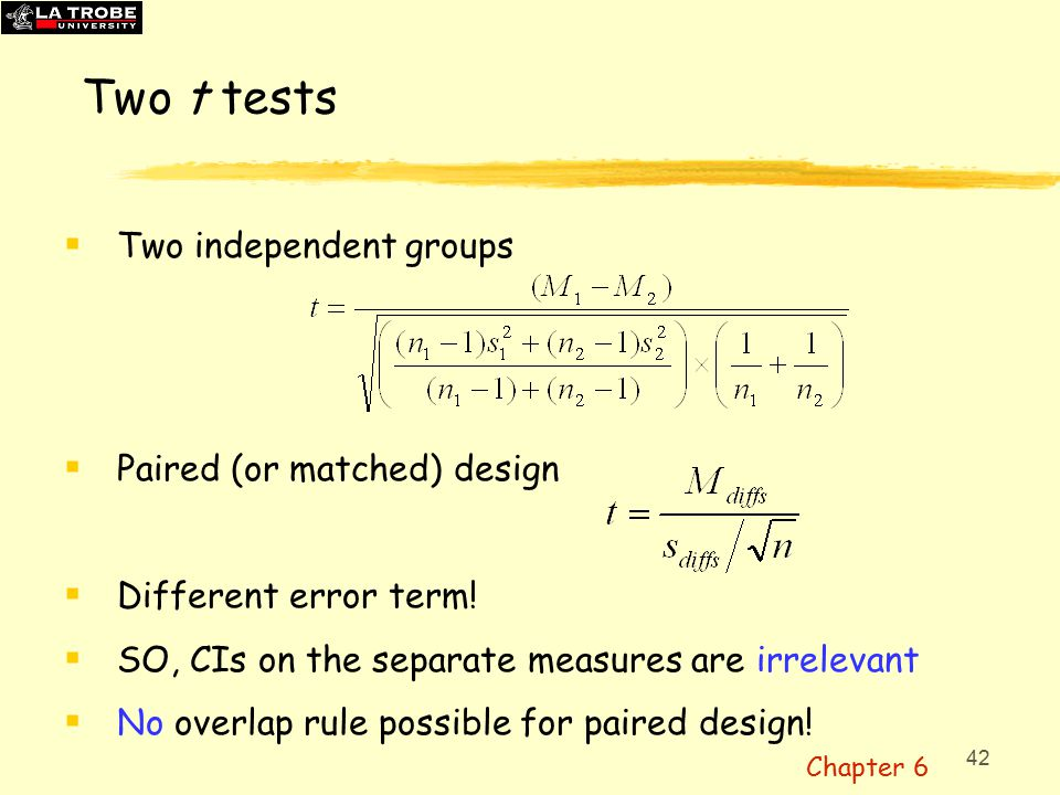 42 Two t tests  Two independent groups  Paired (or matched) design  Different error term.