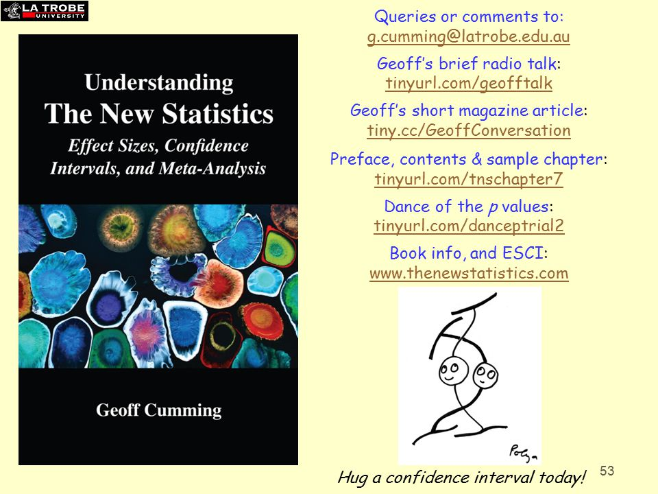 53 Queries or comments to: g.cumming@latrobe.edu.au Geoff's brief radio talk: tinyurl.com/geofftalk Geoff's short magazine article: tiny.cc/GeoffConversation Preface, contents & sample chapter: tinyurl.com/tnschapter7 Dance of the p values: tinyurl.com/danceptrial2 Book info, and ESCI: www.thenewstatistics.com Hug a confidence interval today!