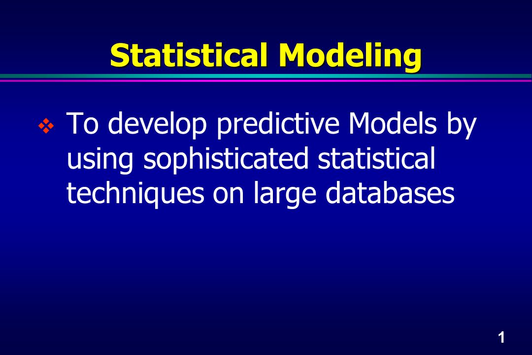 1 Statistical Modeling  To develop predictive Models by using sophisticated statistical techniques on large databases