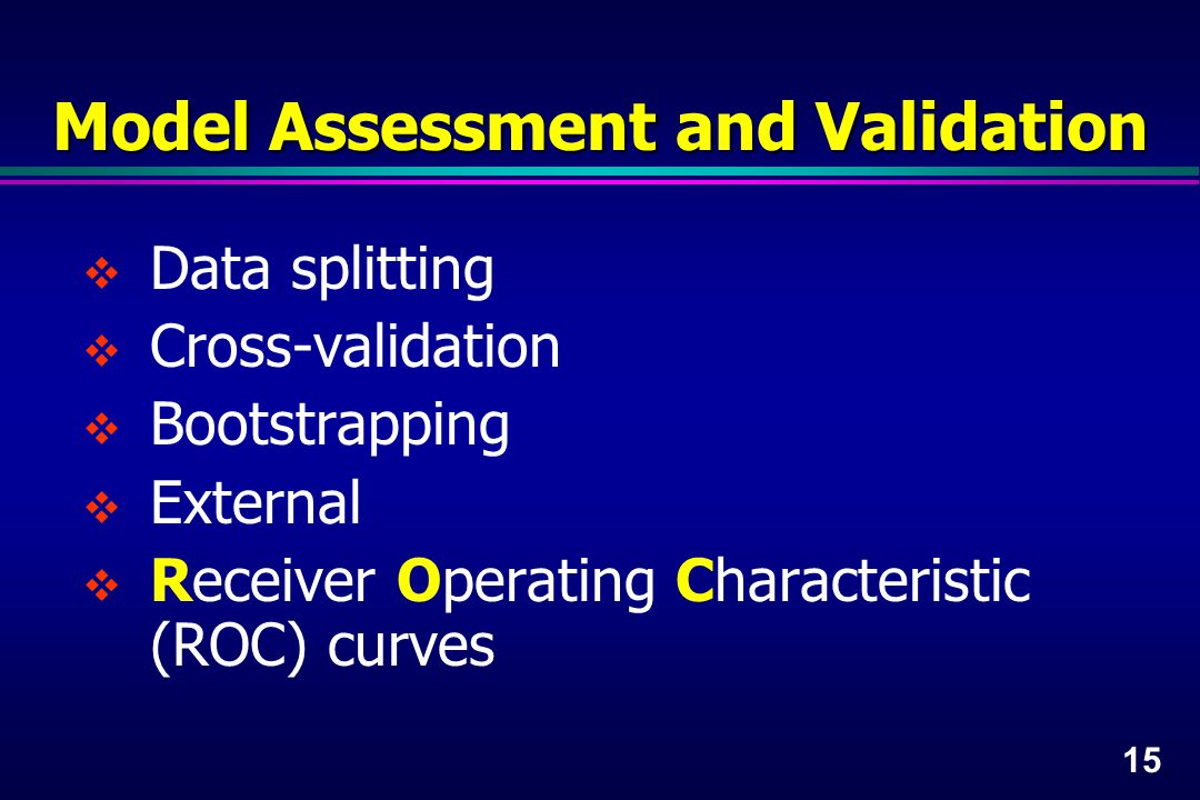 15 Model Assessment and Validation  Data splitting  Cross-validation  Bootstrapping  External  Receiver Operating Characteristic (ROC) curves