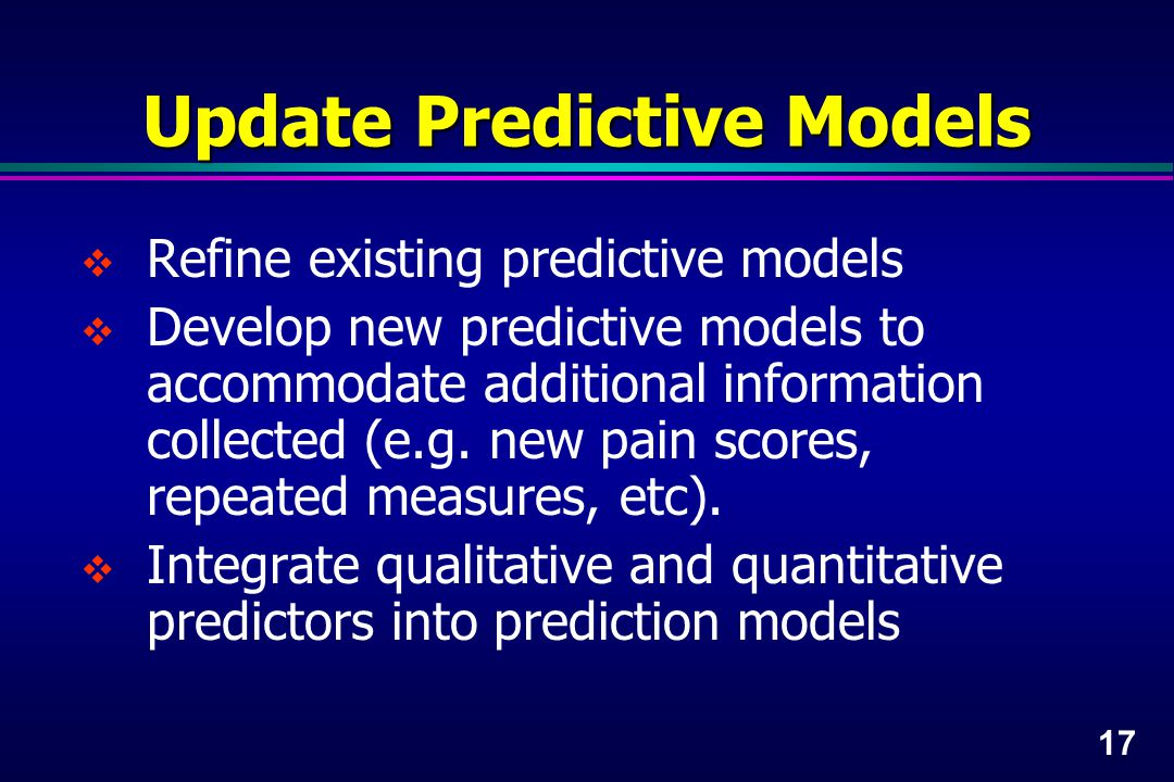 17 Update Predictive Models  Refine existing predictive models  Develop new predictive models to accommodate additional information collected (e.g.