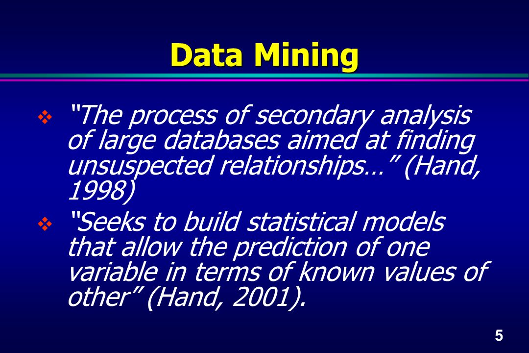 5 Data Mining  The process of secondary analysis of large databases aimed at finding unsuspected relationships… (Hand, 1998)  Seeks to build statistical models that allow the prediction of one variable in terms of known values of other (Hand, 2001).