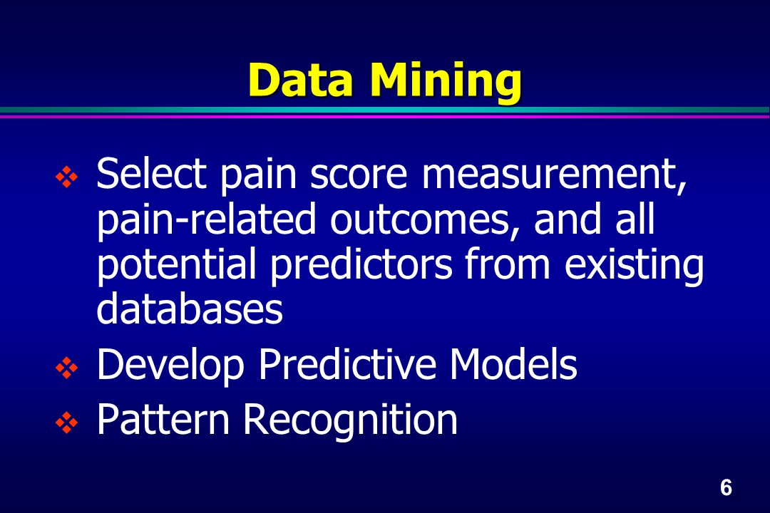 6 Data Mining  Select pain score measurement, pain-related outcomes, and all potential predictors from existing databases  Develop Predictive Models  Pattern Recognition