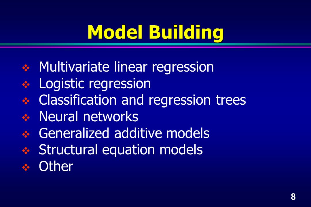 8 Model Building  Multivariate linear regression  Logistic regression  Classification and regression trees  Neural networks  Generalized additive models  Structural equation models  Other