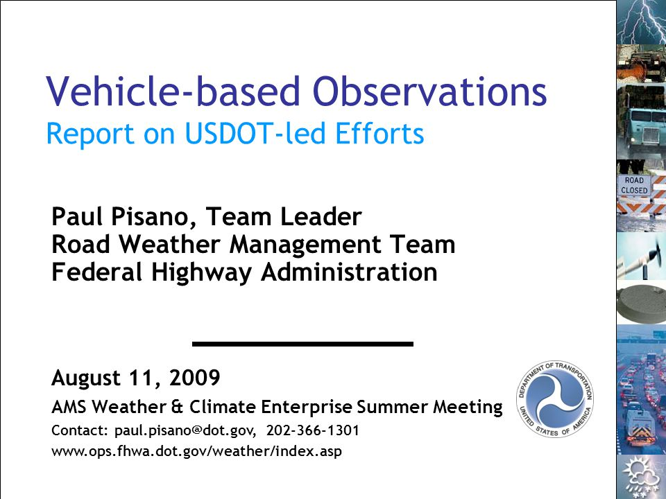 1 AMS Weather & Climate Enterprise Summer Meeting 2009 Vehicle-based Observations Report on USDOT-led Efforts Paul Pisano, Team Leader Road Weather Management Team Federal Highway Administration August 11, 2009 AMS Weather & Climate Enterprise Summer Meeting Contact: paul.pisano@dot.gov, 202-366-1301 www.ops.fhwa.dot.gov/weather/index.asp