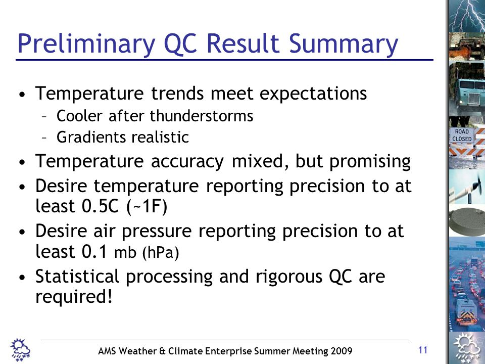 11 AMS Weather & Climate Enterprise Summer Meeting 2009 Preliminary QC Result Summary Temperature trends meet expectations –Cooler after thunderstorms –Gradients realistic Temperature accuracy mixed, but promising Desire temperature reporting precision to at least 0.5C (~1F) Desire air pressure reporting precision to at least 0.1 mb (hPa) Statistical processing and rigorous QC are required!