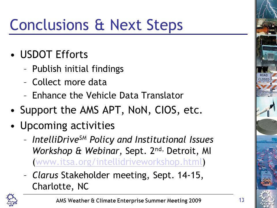 13 AMS Weather & Climate Enterprise Summer Meeting 2009 Conclusions & Next Steps USDOT Efforts –Publish initial findings –Collect more data –Enhance the Vehicle Data Translator Support the AMS APT, NoN, CIOS, etc.