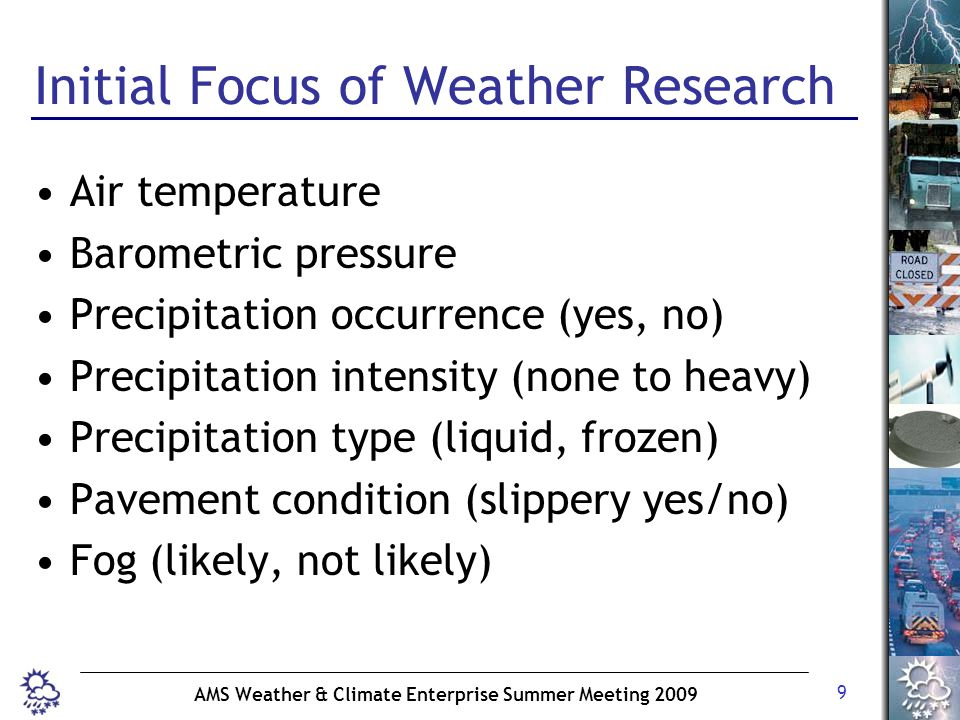 9 AMS Weather & Climate Enterprise Summer Meeting 2009 Initial Focus of Weather Research Air temperature Barometric pressure Precipitation occurrence (yes, no) Precipitation intensity (none to heavy) Precipitation type (liquid, frozen) Pavement condition (slippery yes/no) Fog (likely, not likely)