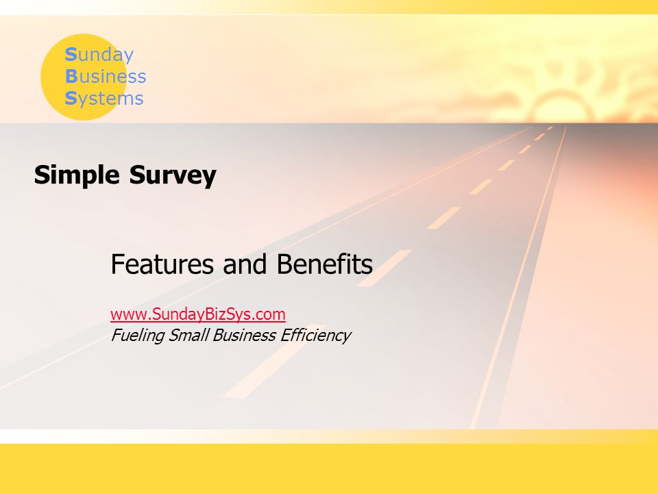 Sunday Business Systems Simple Survey Features and Benefits www.SundayBizSys.com Fueling Small Business Efficiency