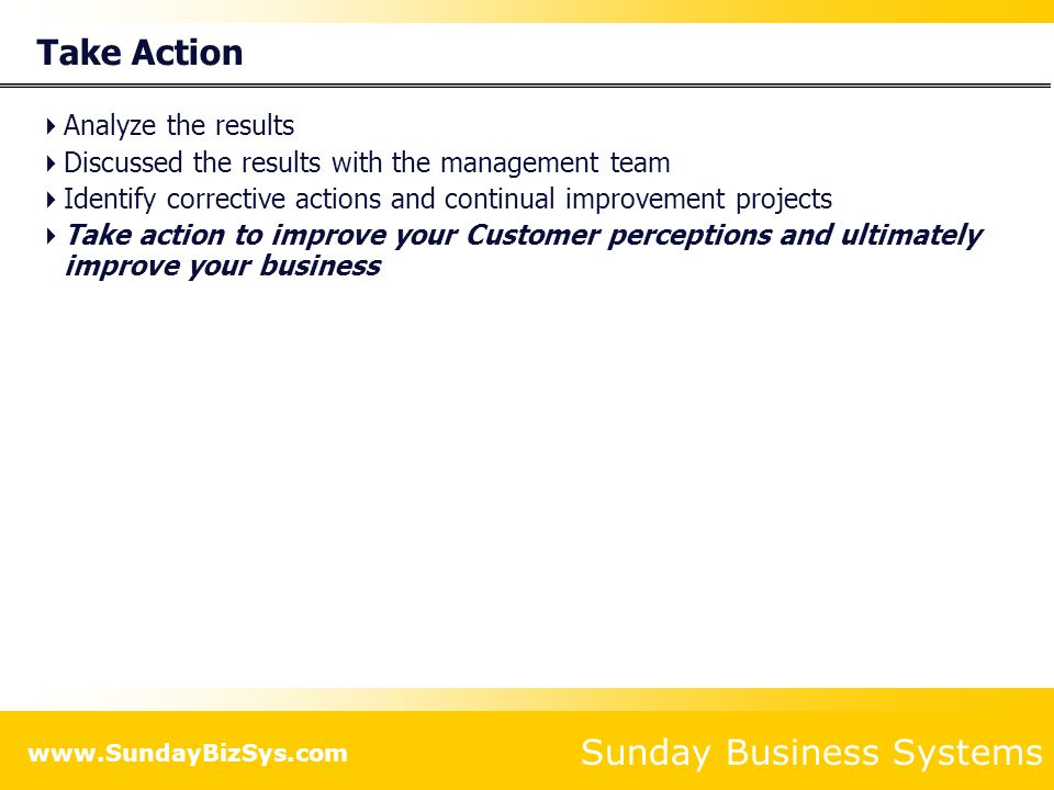 Sunday Business Systems www.SundayBizSys.com Take Action  Analyze the results  Discussed the results with the management team  Identify corrective actions and continual improvement projects  Take action to improve your Customer perceptions and ultimately improve your business