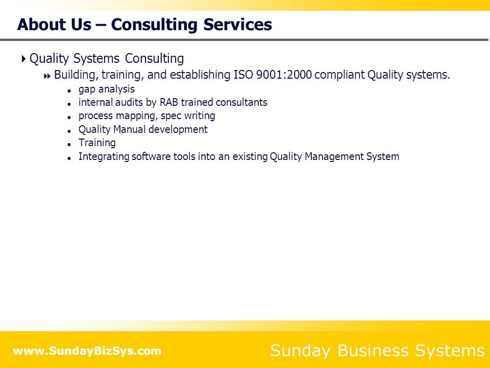 Sunday Business Systems www.SundayBizSys.com About Us – Consulting Services  Quality Systems Consulting  Building, training, and establishing ISO 9001:2000 compliant Quality systems.