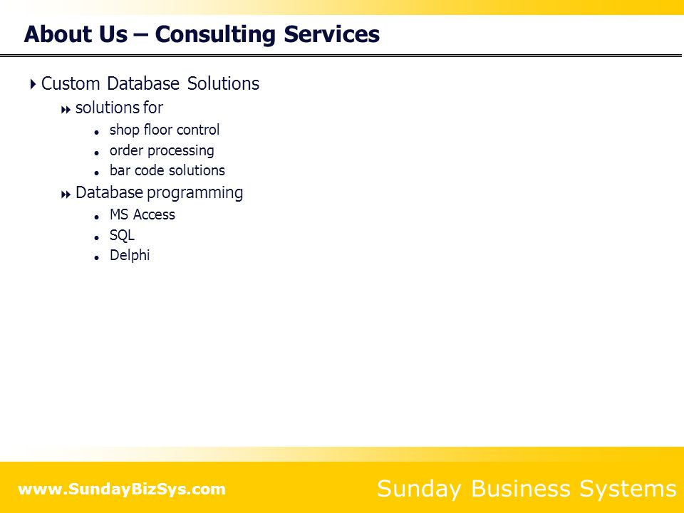Sunday Business Systems www.SundayBizSys.com About Us – Consulting Services  Custom Database Solutions  solutions for  shop floor control  order processing  bar code solutions  Database programming  MS Access  SQL  Delphi