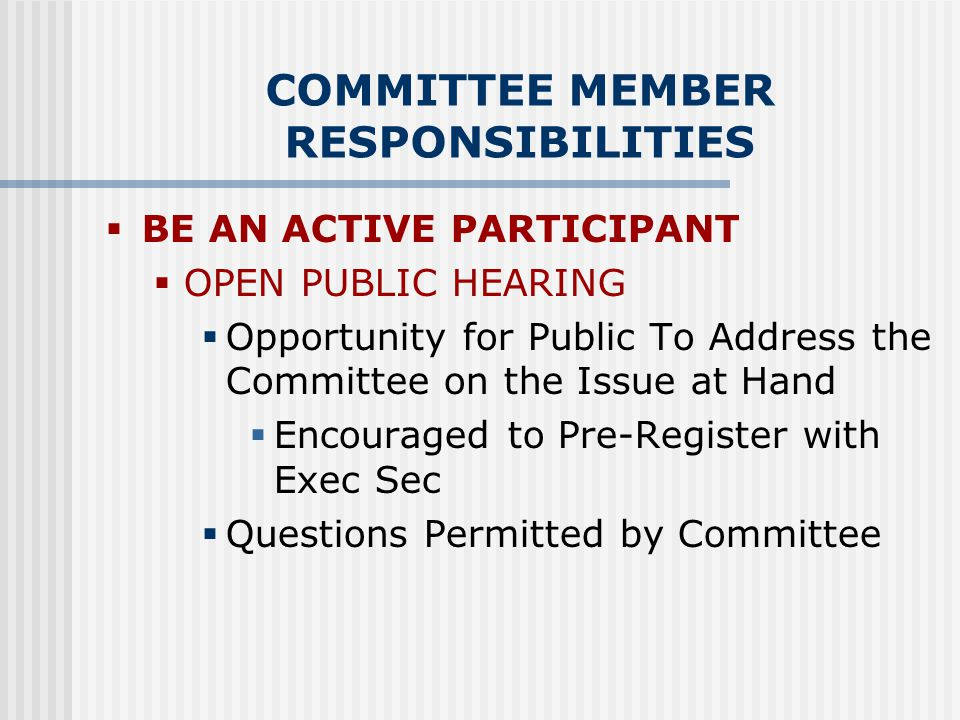 COMMITTEE MEMBER RESPONSIBILITIES  BE AN ACTIVE PARTICIPANT  OPEN PUBLIC HEARING  Opportunity for Public To Address the Committee on the Issue at Hand  Encouraged to Pre-Register with Exec Sec  Questions Permitted by Committee