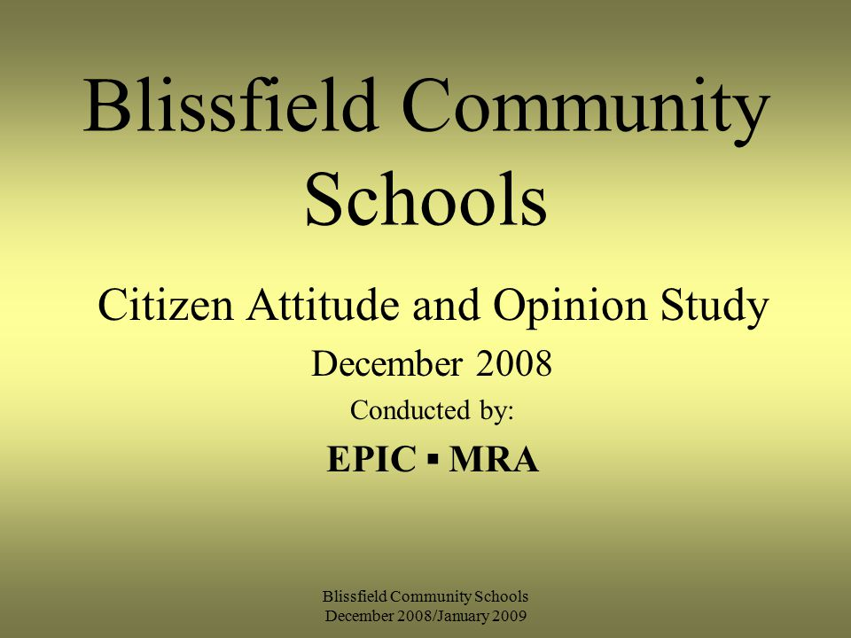 Blissfield Community Schools December 2008/January 2009 Blissfield Community Schools Citizen Attitude and Opinion Study December 2008 Conducted by: EPIC ▪ MRA