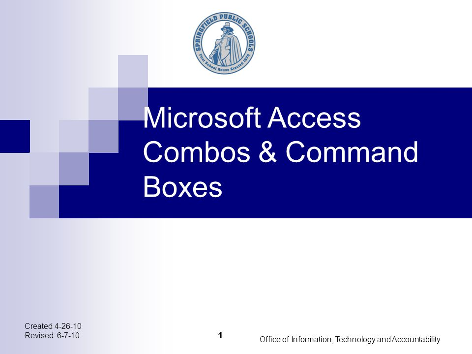 Created 4-26-10 Revised 6-7-10 Office of Information, Technology and Accountability 1 Microsoft Access Combos & Command Boxes