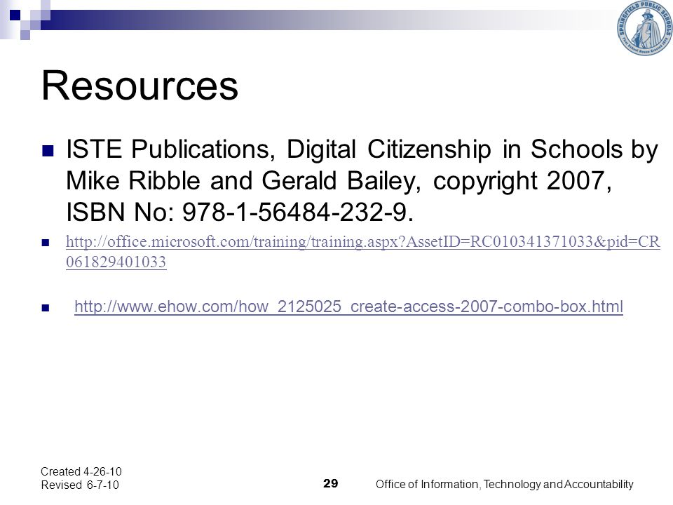 Office of Information, Technology and Accountability 29 Created 4-26-10 Revised 6-7-10 Resources ISTE Publications, Digital Citizenship in Schools by Mike Ribble and Gerald Bailey, copyright 2007, ISBN No: 978-1-56484-232-9.