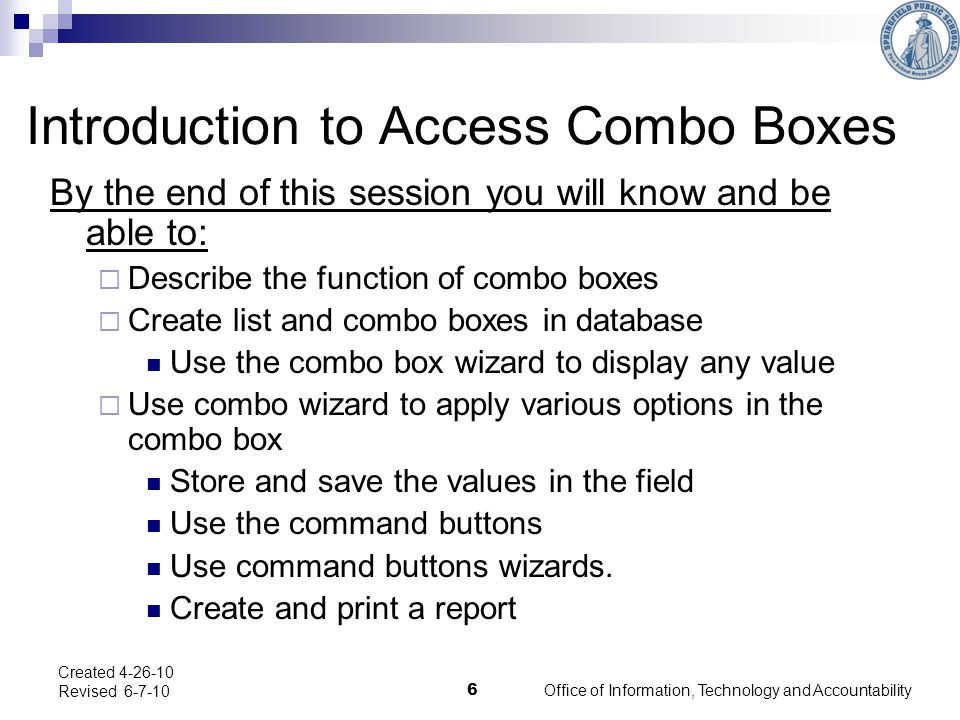 Office of Information, Technology and Accountability 6 Created 4-26-10 Revised 6-7-10 Introduction to Access Combo Boxes By the end of this session you will know and be able to:  Describe the function of combo boxes  Create list and combo boxes in database Use the combo box wizard to display any value  Use combo wizard to apply various options in the combo box Store and save the values in the field Use the command buttons Use command buttons wizards.