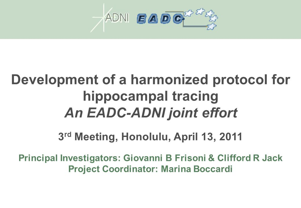 Development of a harmonized protocol for hippocampal tracing An EADC-ADNI joint effort 3 rd Meeting, Honolulu, April 13, 2011 Principal Investigators: Giovanni B Frisoni & Clifford R Jack Project Coordinator: Marina Boccardi