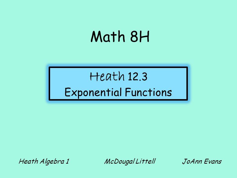 Math 8H Heath 12.3 Exponential Functions Heath Algebra 1 McDougal Littell JoAnn Evans