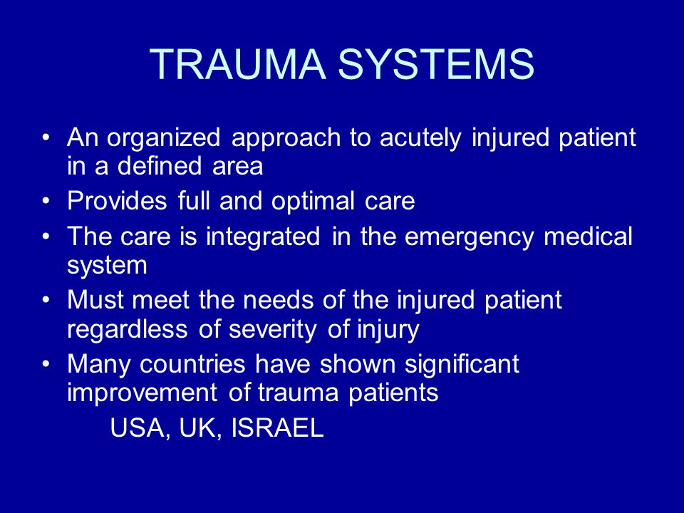 TRAUMA SYSTEMS An organized approach to acutely injured patient in a defined area Provides full and optimal care The care is integrated in the emergency medical system Must meet the needs of the injured patient regardless of severity of injury Many countries have shown significant improvement of trauma patients USA, UK, ISRAEL