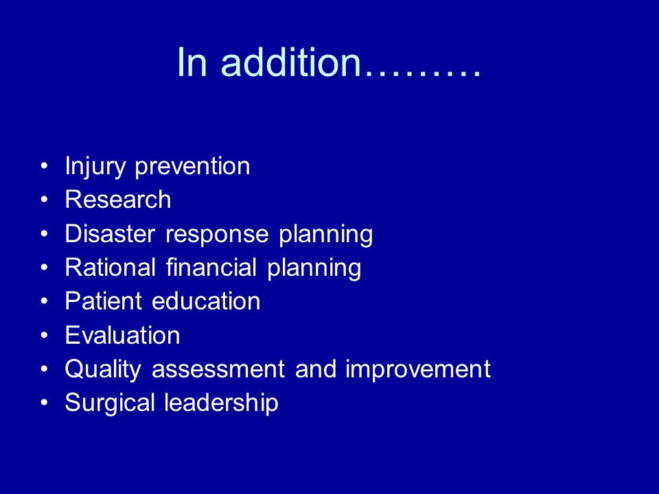 In addition……… Injury prevention Research Disaster response planning Rational financial planning Patient education Evaluation Quality assessment and improvement Surgical leadership