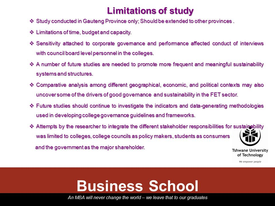 An MBA will never change the world – we leave that to our graduates Business School Limitations of study  Study conducted in Gauteng Province only; Should be extended to other provinces.