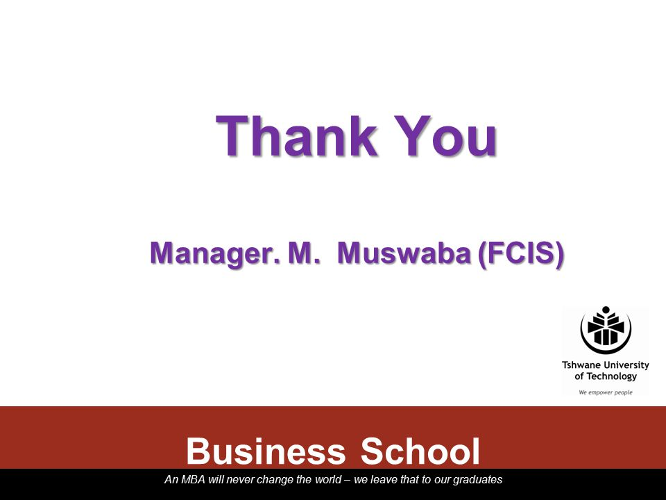 An MBA will never change the world – we leave that to our graduates Thank You Manager. M. Muswaba (FCIS) Business School