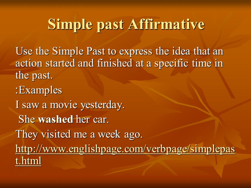 Simple past Affirmative Use the Simple Past to express the idea that an action started and finished at a specific time in the past.