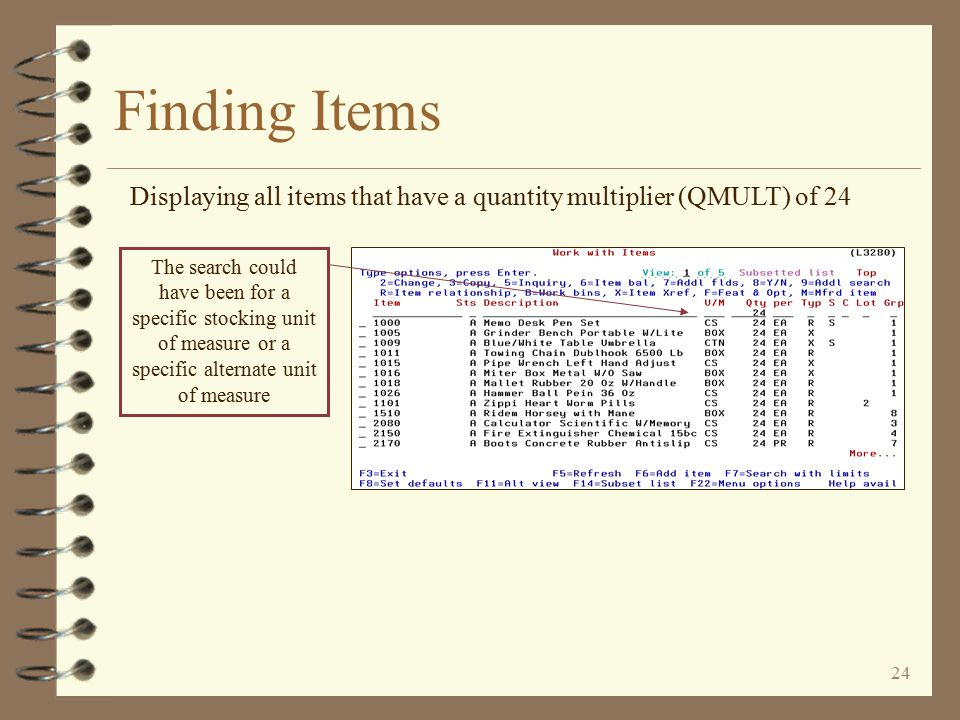23 Finding Items Displaying items that all have the characters CABLE anywhere in their item descriptions Searching for descriptions that contain a specific character string To search for only those items whose description field starts with CABLE , the user would key CABLE* (adding an asterisk to the end of the search string)