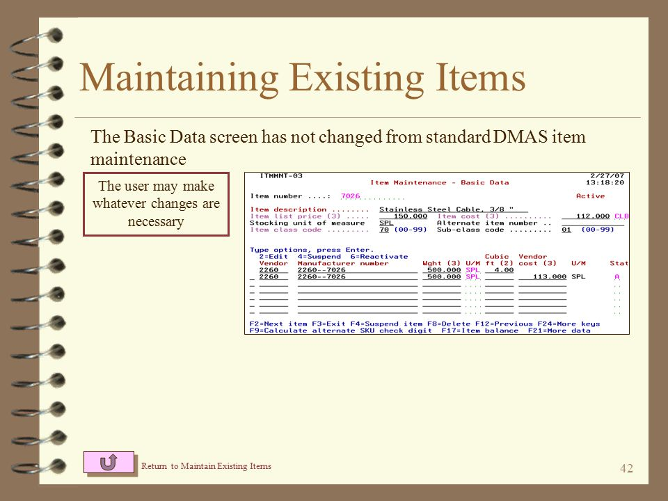 41 Maintaining Existing Items Use the desired option for the item that is to be maintained Use an option to designate which detail item maintenance screen to start at Using an option from the second row, a user can go directly to maintenance functions for other item related master files Return to Item Master Summary Some options are available only if certain I/O Enhancements are installed 2=Change 2=Change 6=Item bal 6=Item bal 7=Addl flds 7=Addl flds 8=Y/N 8=Y/N 9=Addl search 9=Addl search R=Item relationship R=Item relationship B=Work bins B=Work bins X=Item Xref X=Item Xref F=Feat & Opt F=Feat & Opt M=Mfrd item M=Mfrd item