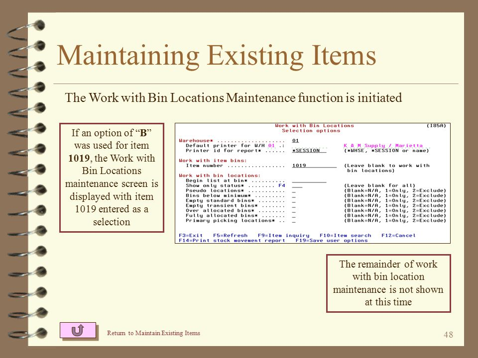 47 Maintaining Existing Items The Item Relationship Maintenance function is initiated Return to Maintain Existing Items If an option of R was used for item 1015, the Work with Item Relationship maintenance screen is displayed with item 1015 positioned at the top of the list The above Work with screen is displayed if the I/O Item Relationship User Friendly Maintenance enhancement is installed.