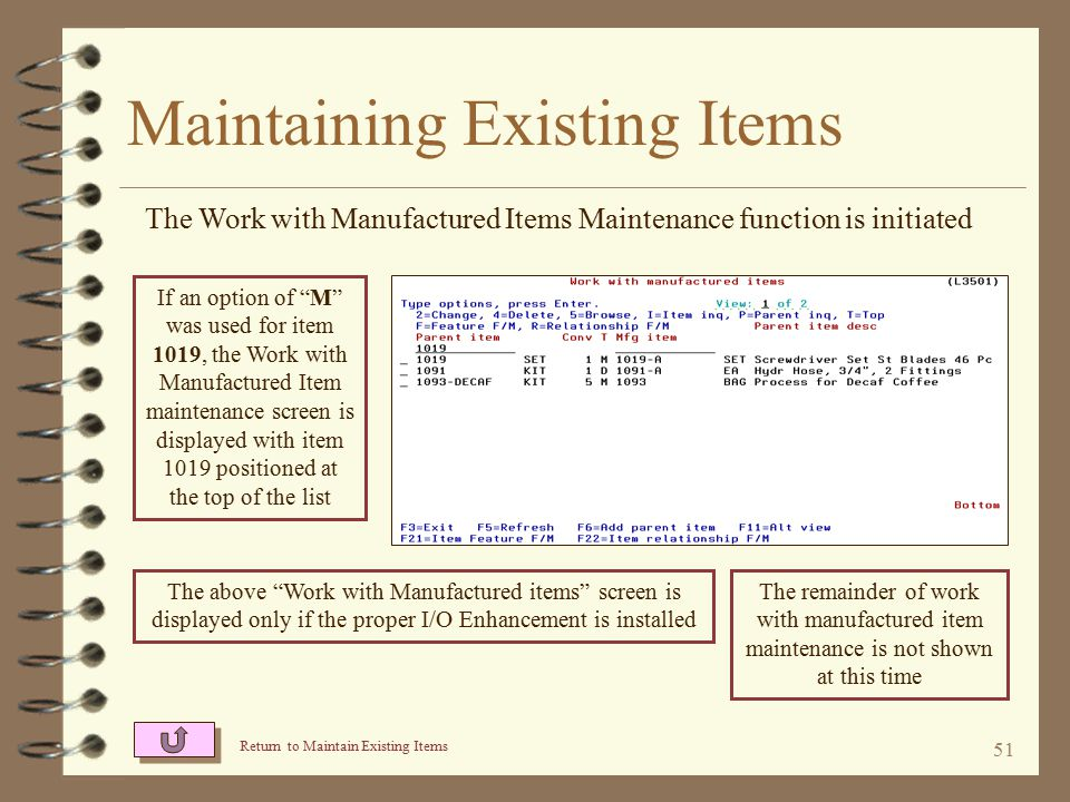 50 Maintaining Existing Items The Item Features & Options Maintenance function is initiated Return to Maintain Existing Items If an option of F was used for item 1022, the Work with Item Feature maintenance screen is displayed with item 1022 positioned at the top of the list The above Item Feature Maintenance screen is displayed only if the proper I/O Item Features & Options enhancement is installed The remainder of item feature maintenance is not shown at this time