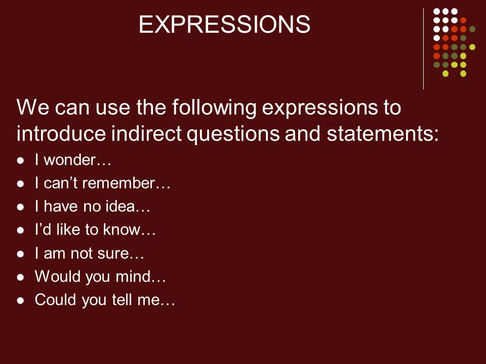 EXPRESSIONS We can use the following expressions to introduce indirect questions and statements: I wonder… I can't remember… I have no idea… I'd like to know… I am not sure… Would you mind… Could you tell me…