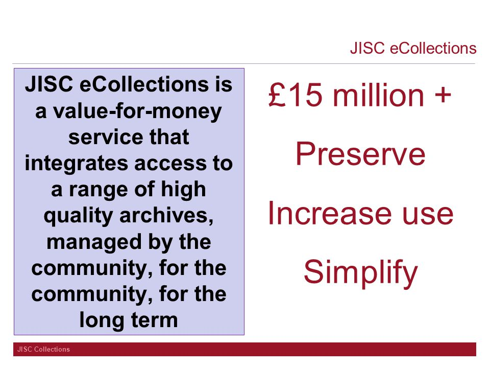 JISC eCollections JISC eCollections is a value-for-money service that integrates access to a range of high quality archives, managed by the community, for the community, for the long term £15 million + Preserve Increase use Simplify