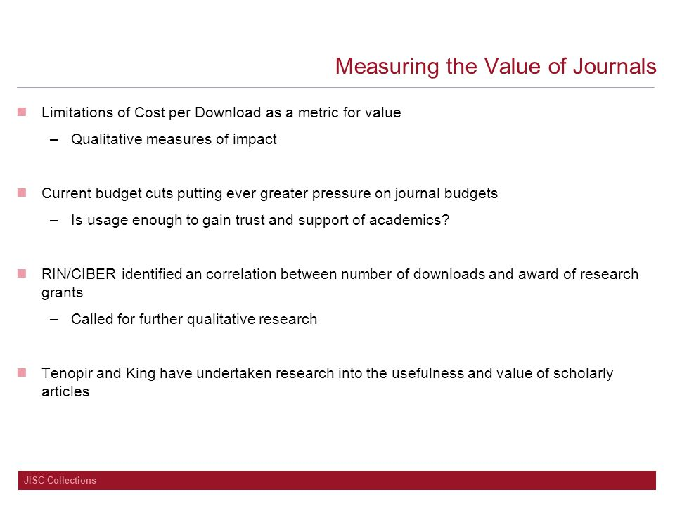 JISC Collections Measuring the Value of Journals Limitations of Cost per Download as a metric for value –Qualitative measures of impact Current budget cuts putting ever greater pressure on journal budgets –Is usage enough to gain trust and support of academics.