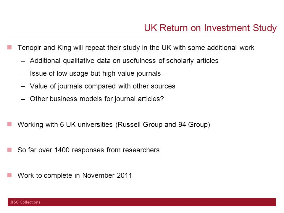 JISC Collections UK Return on Investment Study Tenopir and King will repeat their study in the UK with some additional work –Additional qualitative data on usefulness of scholarly articles –Issue of low usage but high value journals –Value of journals compared with other sources –Other business models for journal articles.