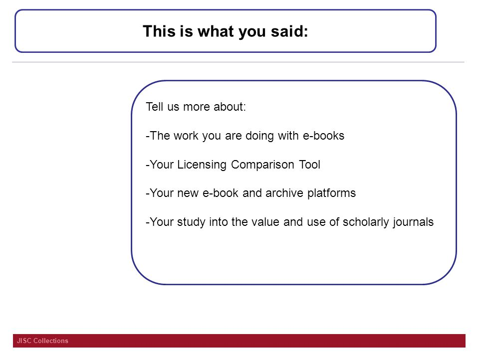 JISC Collections This is what you said: Tell us more about: -The work you are doing with e-books -Your Licensing Comparison Tool -Your new e-book and archive platforms -Your study into the value and use of scholarly journals