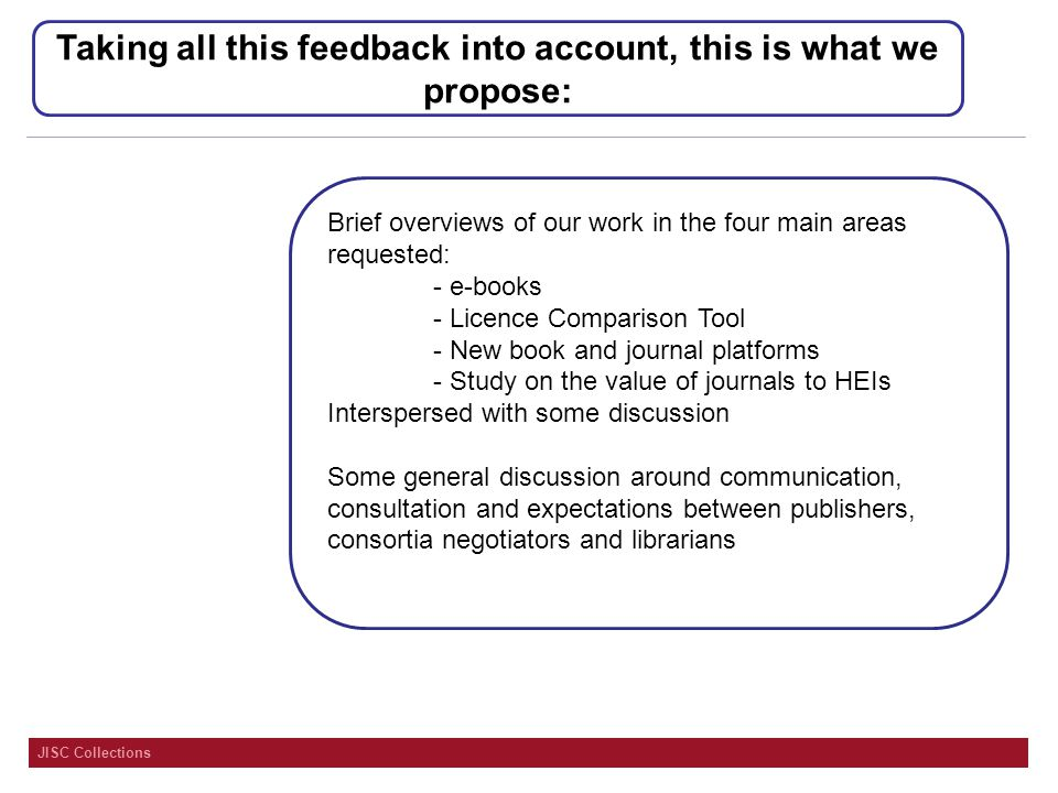 JISC Collections Taking all this feedback into account, this is what we propose: Brief overviews of our work in the four main areas requested: - e-books - Licence Comparison Tool - New book and journal platforms - Study on the value of journals to HEIs Interspersed with some discussion Some general discussion around communication, consultation and expectations between publishers, consortia negotiators and librarians