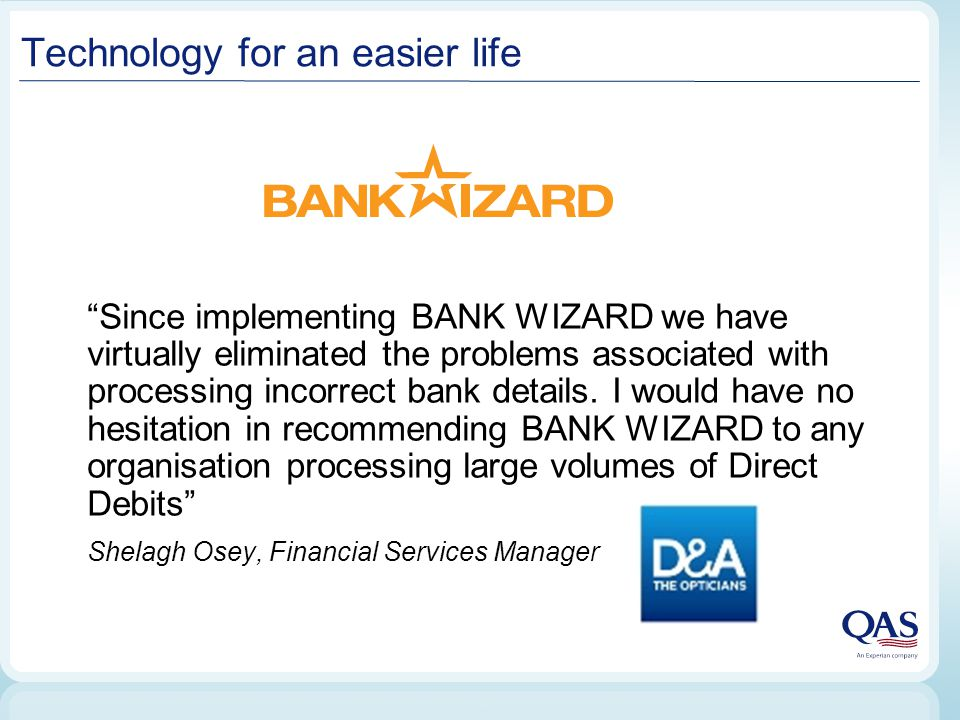 Technology for an easier life Since implementing BANK WIZARD we have virtually eliminated the problems associated with processing incorrect bank details.