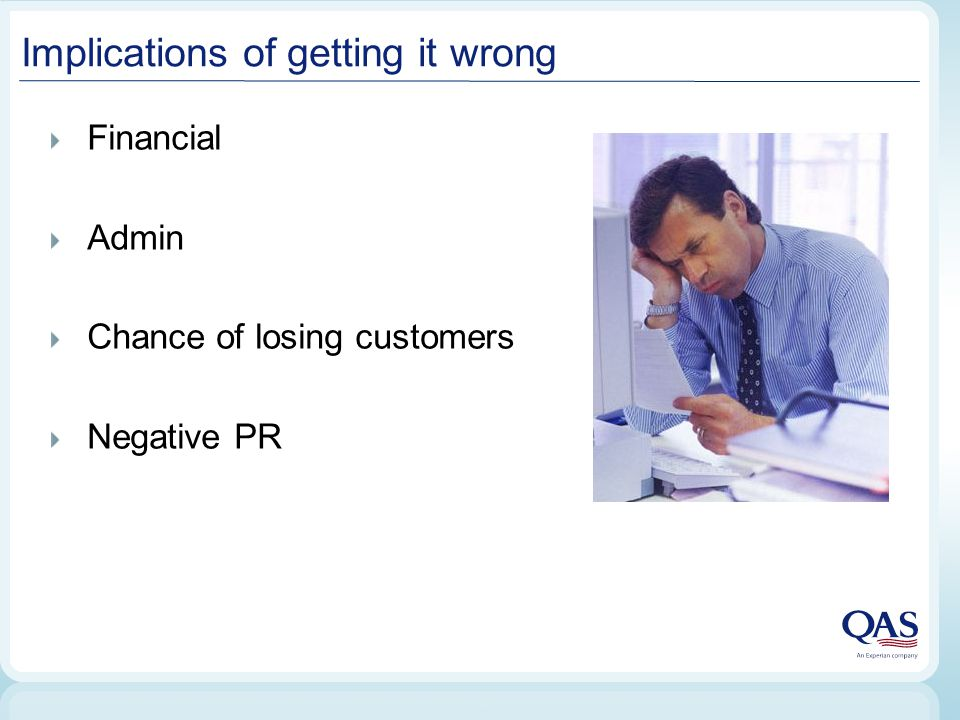 Implications of getting it wrong Financial Admin Chance of losing customers Negative PR