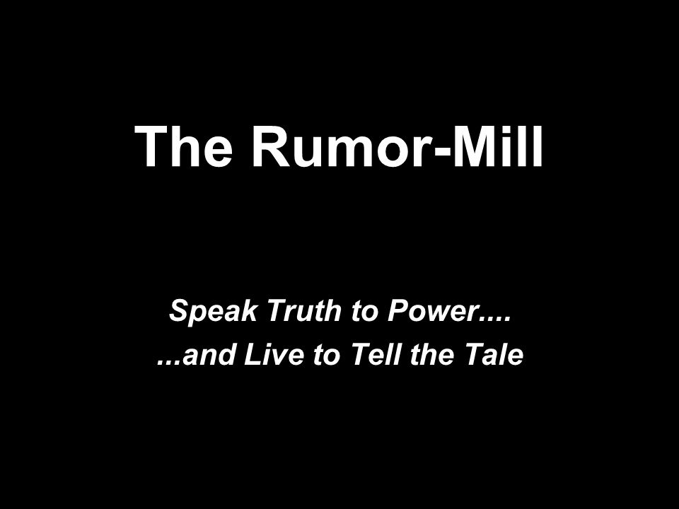 The Rumor-Mill Speak Truth to Power.......and Live to Tell the Tale