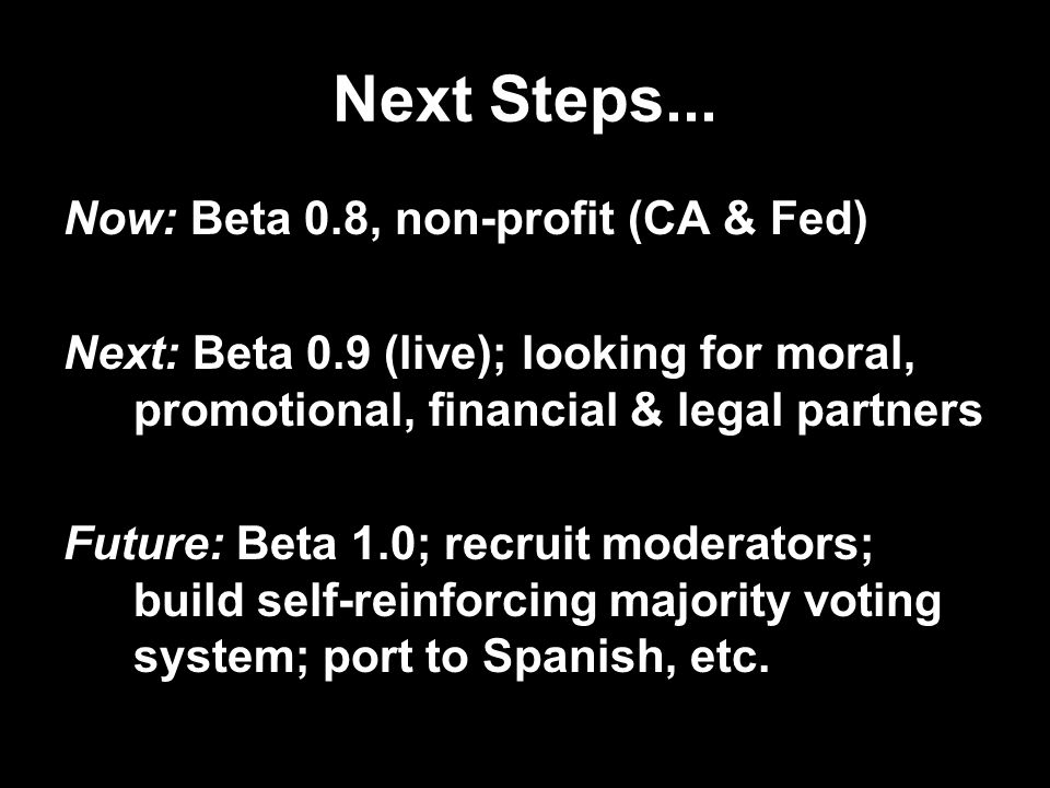 Next Steps... Now: Beta 0.8, non-profit (CA & Fed) Next: Beta 0.9 (live); looking for moral, promotional, financial & legal partners Future: Beta 1.0;