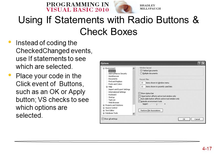 4-17 Using If Statements with Radio Buttons & Check Boxes Instead of coding the CheckedChanged events, use If statements to see which are selected.